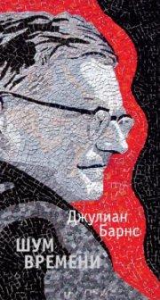 Джулиан Барнс. Пер. с англ. Е. Петровой. Шум времени