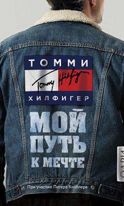 «Томми Хилфигер. Мой путь к мечте. Автобиография великого модельера»