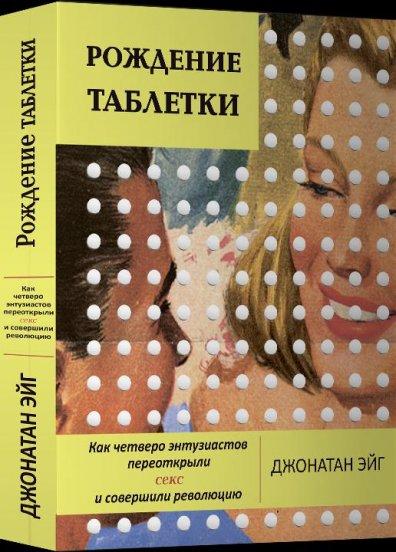 """Фрагмент книги Джонатана Эйга """"Рождение таблетки. Как четверо энтузиастов переоткрыли секс и совершили революцию"""""""