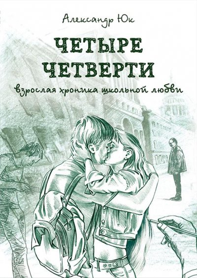 Александр Юк Четыре четверти. Взрослая хроника школьной любви