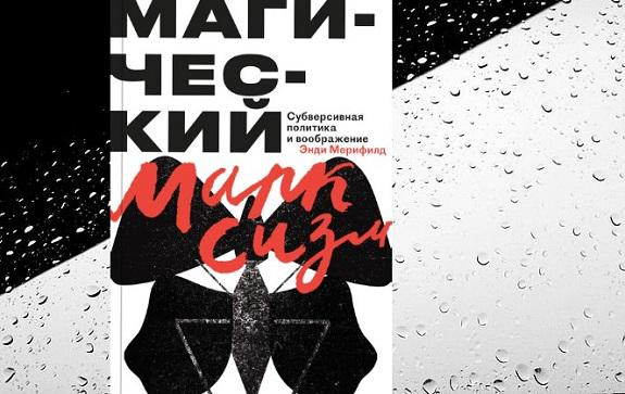 Рецензируем «Магический марксизм. Субверсивная политика и воображение»Энди Мерифилда