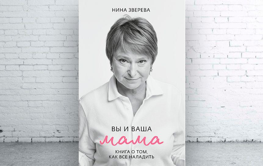 Нина Зверева  «Вы и ваша мама. Книга о том, как все наладить» , изд-во CLEVER, 2020